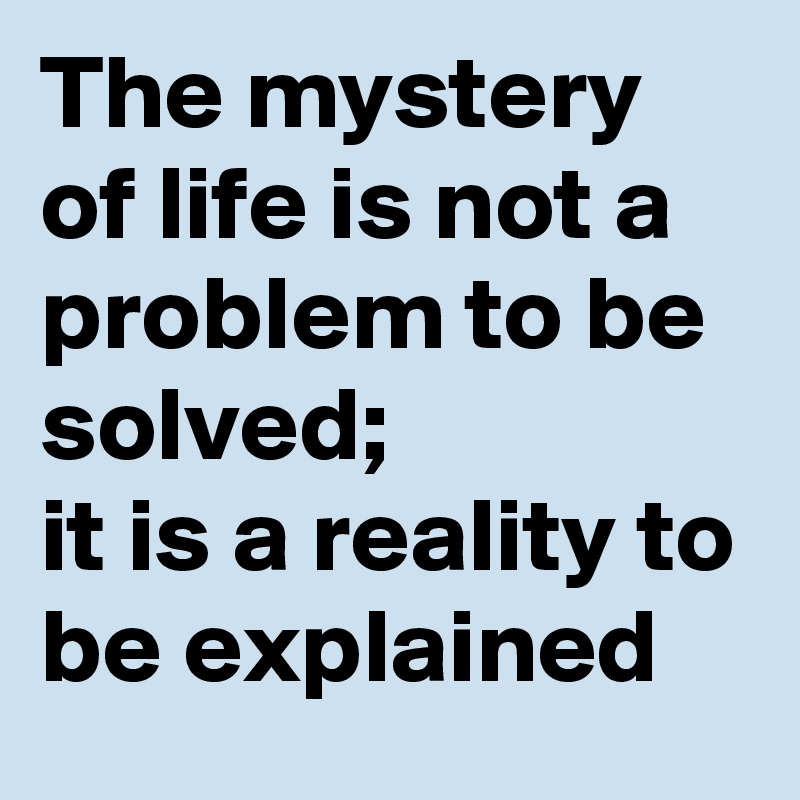 The mystery of life is not a problem to be solved; it is a reality to be explained