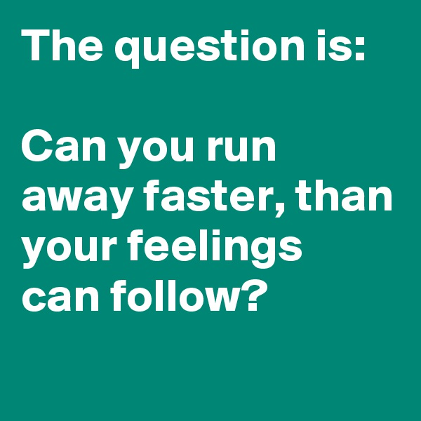 The question is:  Can you run away faster, than your feelings can follow?