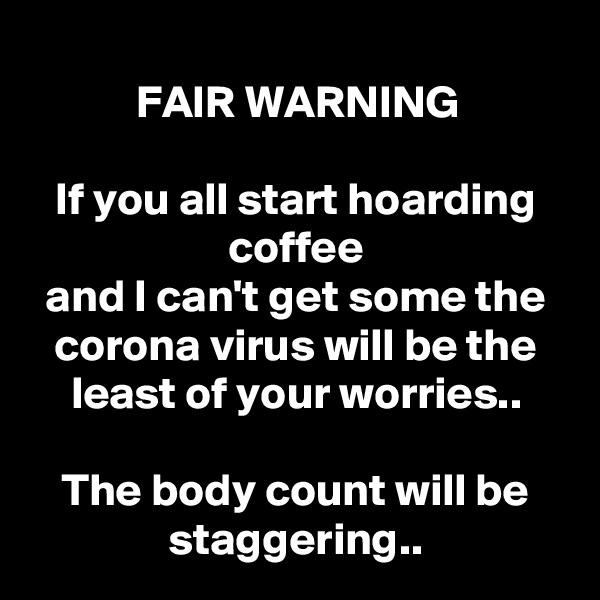 FAIR WARNING  If you all start hoarding coffee and I can't get some the corona virus will be the least of your worries..  The body count will be staggering..