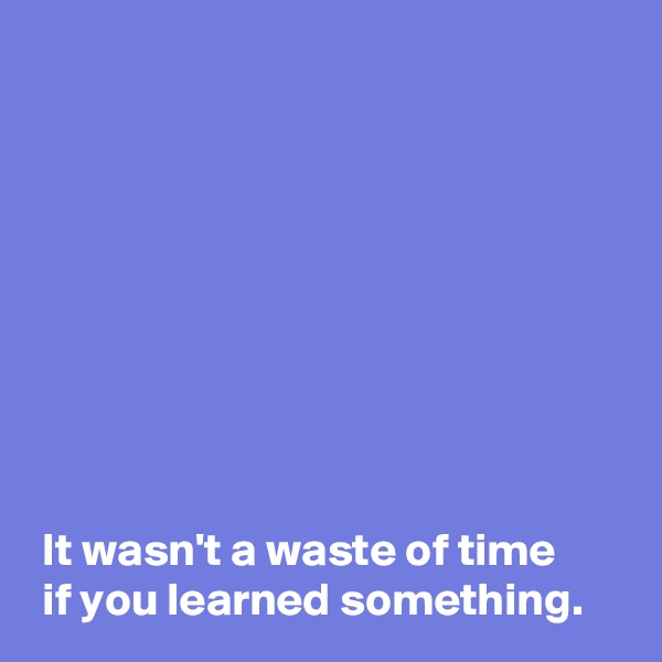 It wasn't a waste of time   if you learned something.