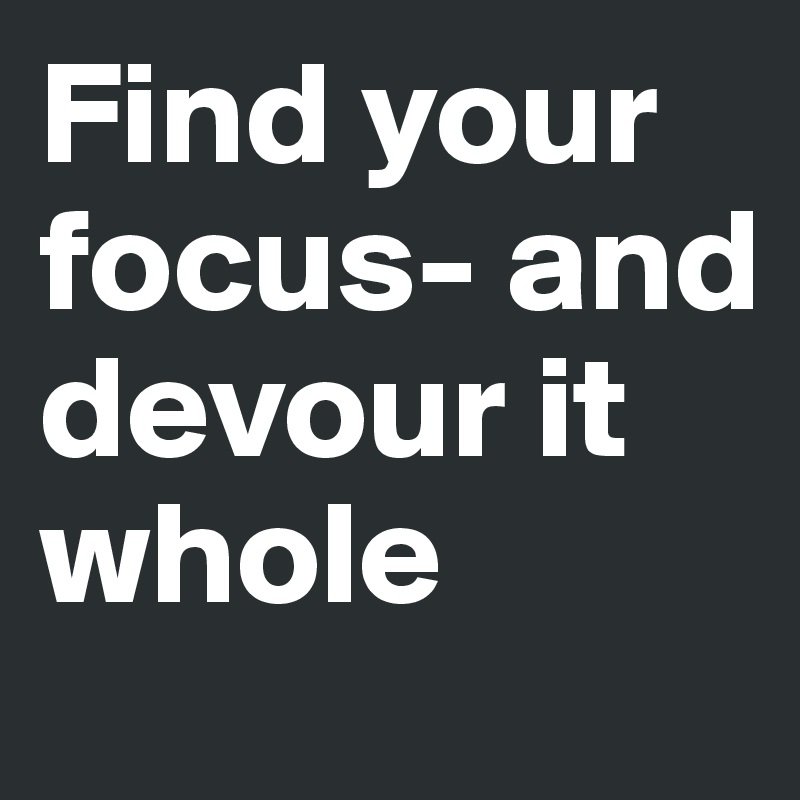 Find your focus- and devour it whole