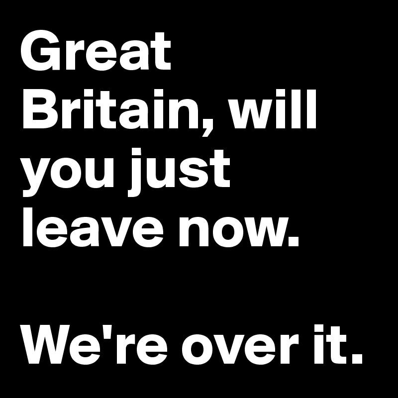 Great Britain, will you just leave now.   We're over it.