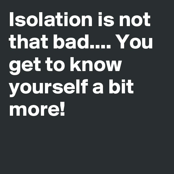 Isolation is not that bad.... You get to know yourself a bit more!