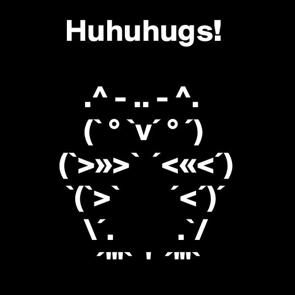 """Huhuhugs!             .^ - .. - ^.            (` ° `v´ ° ´)        (`>»>`  ´<«<´)         `(`>`        ´<´)´            \´.          .`/              ´""""'`  '  ´'""""`"""