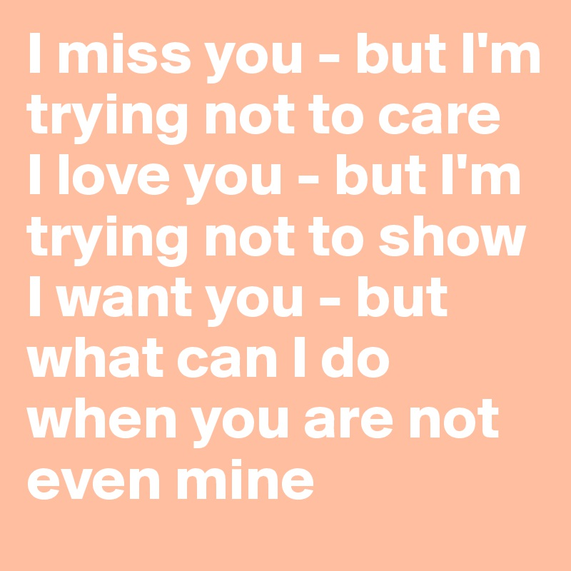 I Miss You But Im Trying Not To Care I Love You But Im Trying