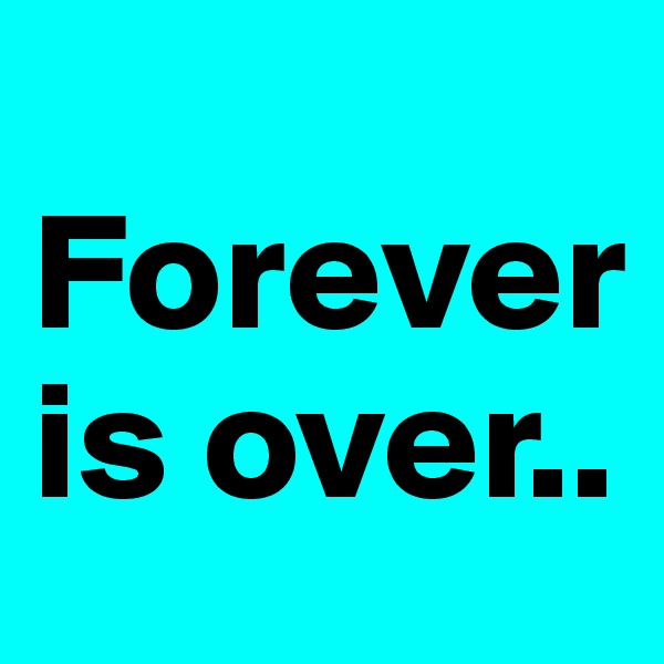 Forever is over..