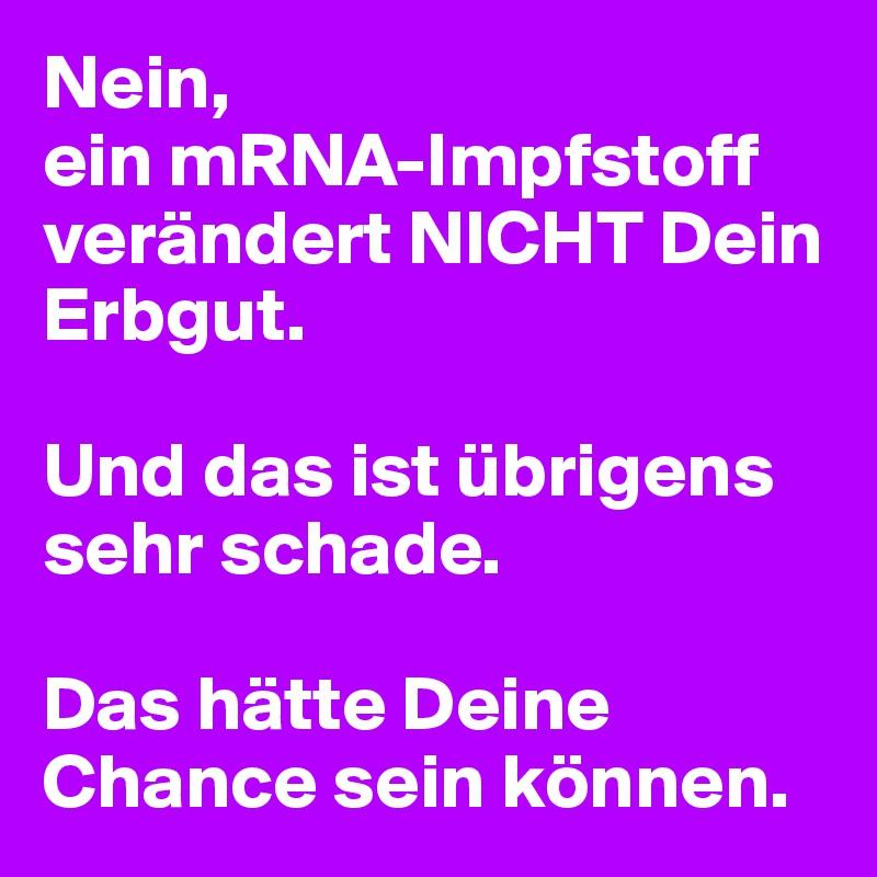 Nein, ein mRNA-Impfstoff verändert NICHT Dein Erbgut.   Und das ist übrigens sehr schade.  Das hätte Deine Chance sein können.