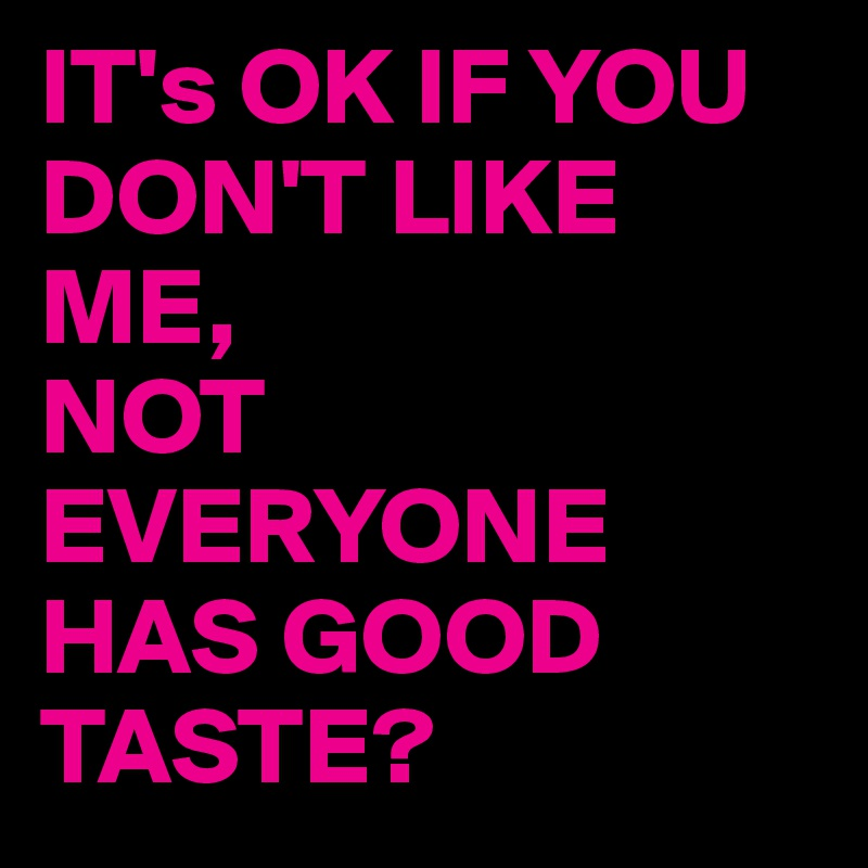 IT's OK IF YOU DON'T LIKE ME, NOT EVERYONE HAS GOOD TASTE?