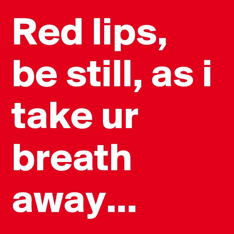 Red lips, be still, as i take ur breath away...