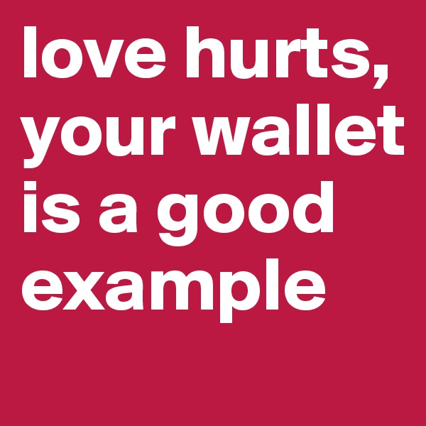 love hurts, your wallet is a good example