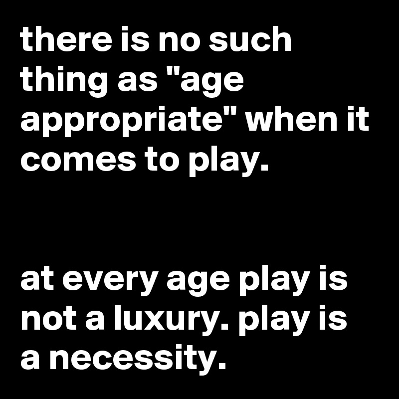 """there is no such thing as """"age appropriate"""" when it comes to play.   at every age play is not a luxury. play is a necessity."""