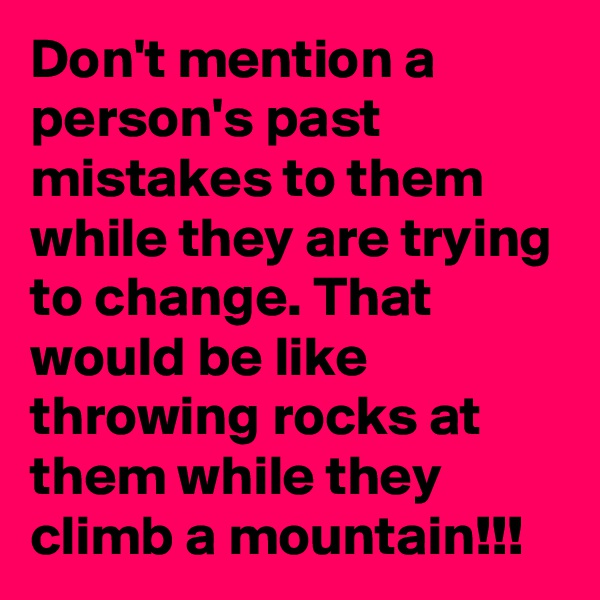 Don't mention a person's past mistakes to them while they are trying to change. That would be like throwing rocks at them while they climb a mountain!!!