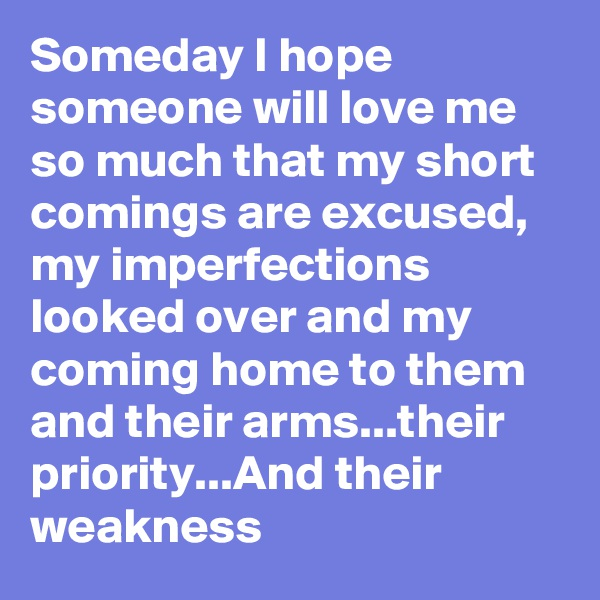 Someday I hope someone will love me so much that my short comings are excused, my imperfections looked over and my coming home to them and their arms...their priority...And their weakness