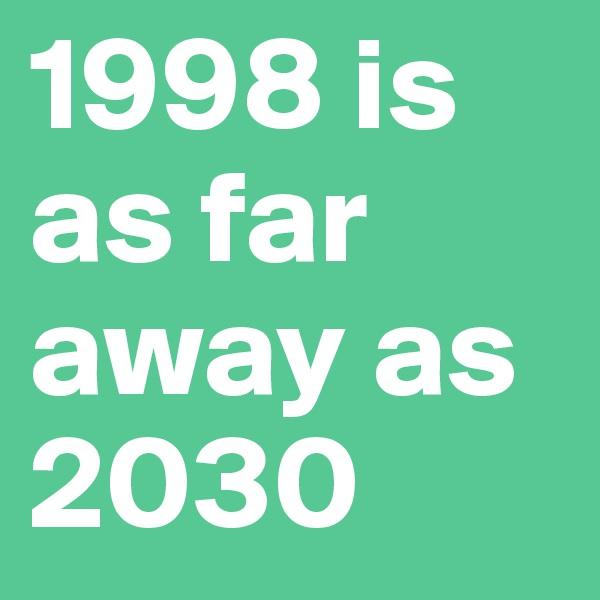 1998 is as far away as 2030