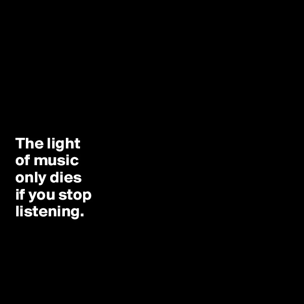 The light  of music  only dies  if you stop  listening.