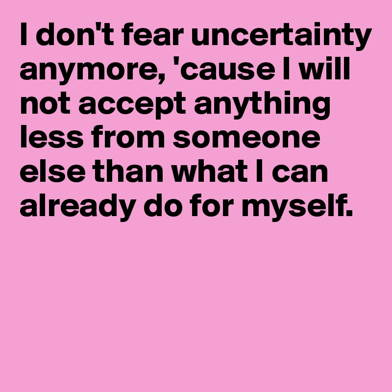 I don't fear uncertainty anymore, 'cause I will not accept anything less from someone else than what I can already do for myself.