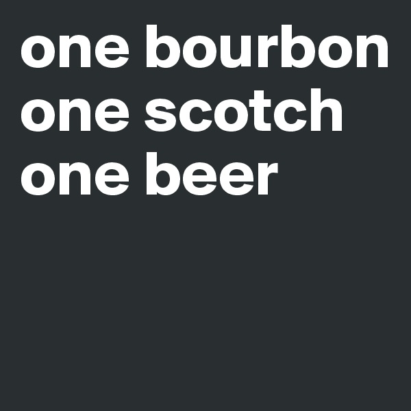 one bourbon one scotch one beer