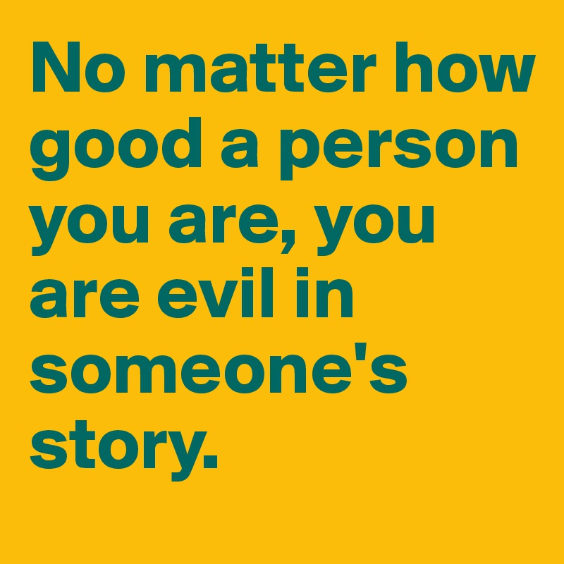 No matter how good a person you are, you are evil in someone's story.