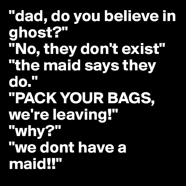 """""""dad, do you believe in ghost?""""  """"No, they don't exist""""  """"the maid says they do.""""  """"PACK YOUR BAGS, we're leaving!""""  """"why?""""  """"we dont have a maid!!"""""""