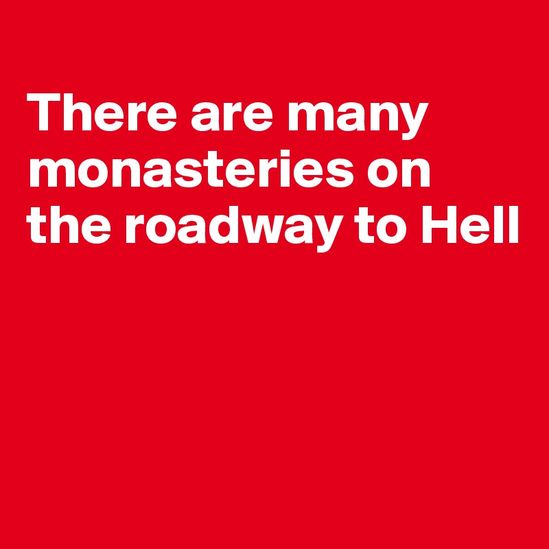 There are many monasteries on the roadway to Hell