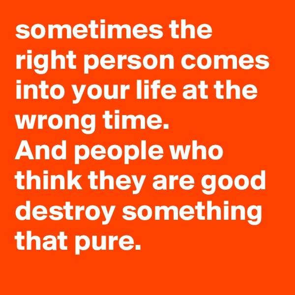sometimes the right person comes into your life at the wrong time. And people who think they are good destroy something that pure.