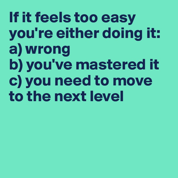 If it feels too easy you're either doing it: a) wrong b) you've mastered it c) you need to move to the next level