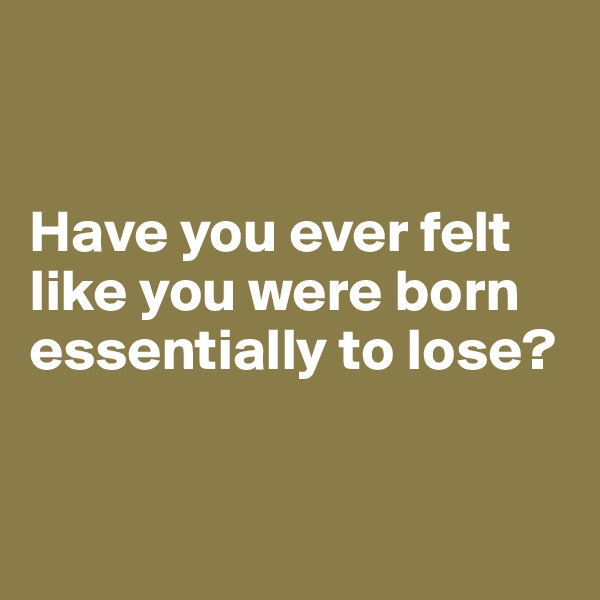 Have you ever felt like you were born essentially to lose?
