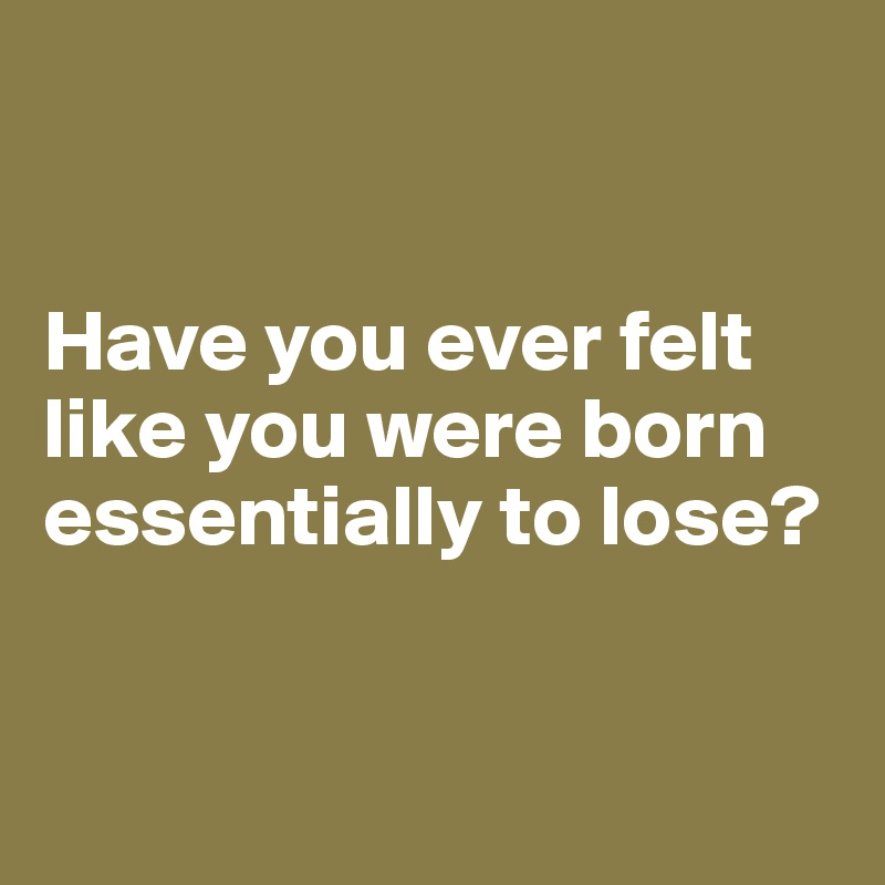 Humor Inspirational Quotes: Have You Ever Felt Like You Were Born Essentially To Lose