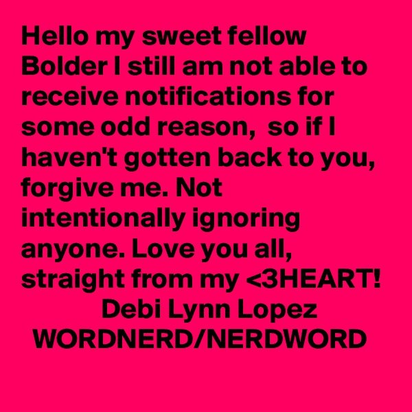 Hello my sweet fellow Bolder I still am not able to receive notifications for some odd reason,  so if I haven't gotten back to you, forgive me. Not intentionally ignoring anyone. Love you all,  straight from my <3HEART!               Debi Lynn Lopez              WORDNERD/NERDWORD