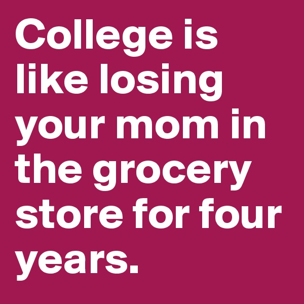 College is like losing your mom in the grocery store for four years.