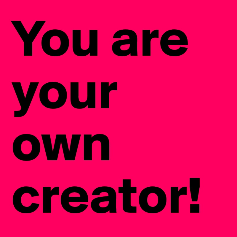 You are your own creator!