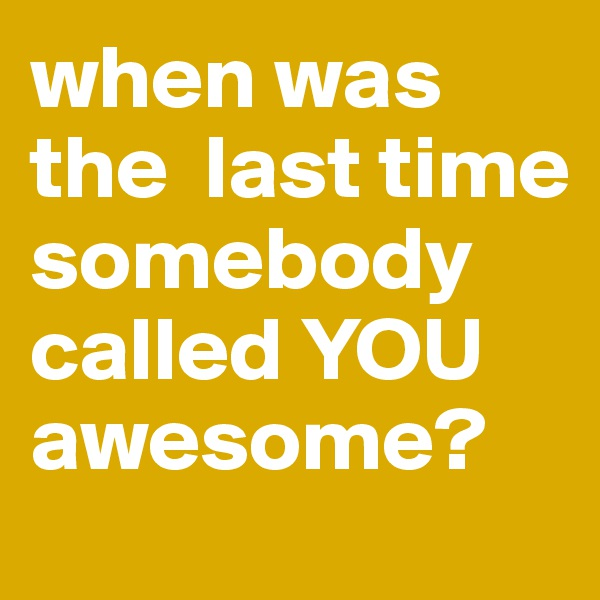 when was the  last time somebody called YOU awesome?