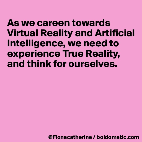 As we careen towards Virtual Reality and Artificial  Intelligence, we need to experience True Reality, and think for ourselves.