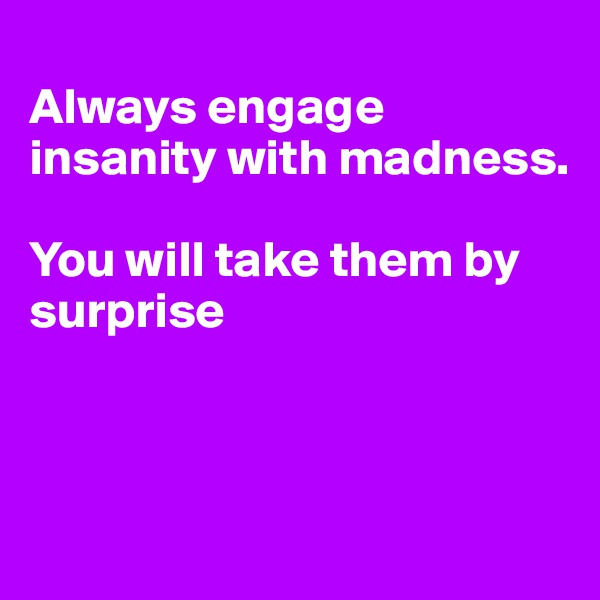Always engage insanity with madness.   You will take them by surprise
