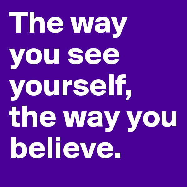 The way you see yourself, the way you believe.