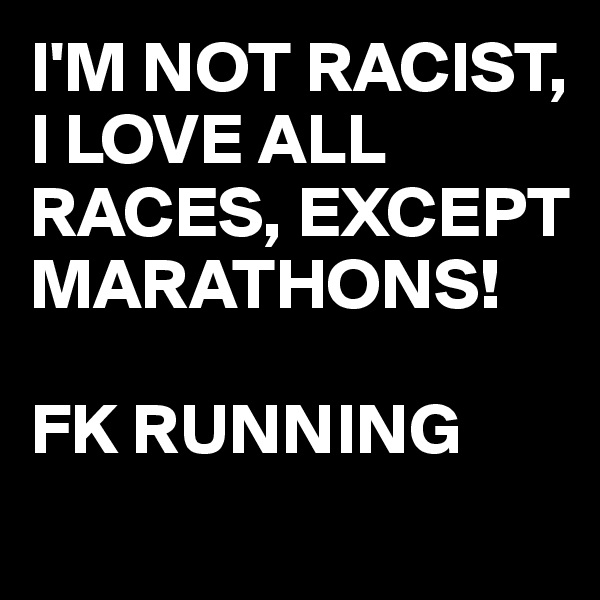 I'M NOT RACIST,  I LOVE ALL RACES, EXCEPT MARATHONS!  FK RUNNING