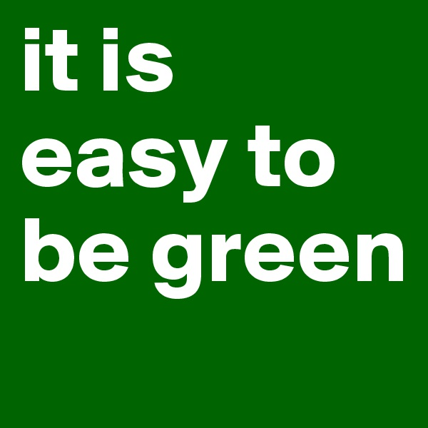 it is  easy to be green