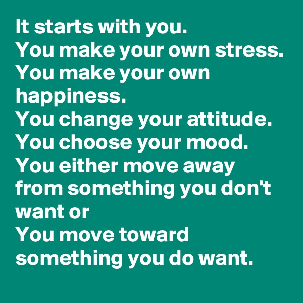 It starts with you. You make your own stress. You make your own happiness. You change your attitude. You choose your mood. You either move away from something you don't want or You move toward something you do want.