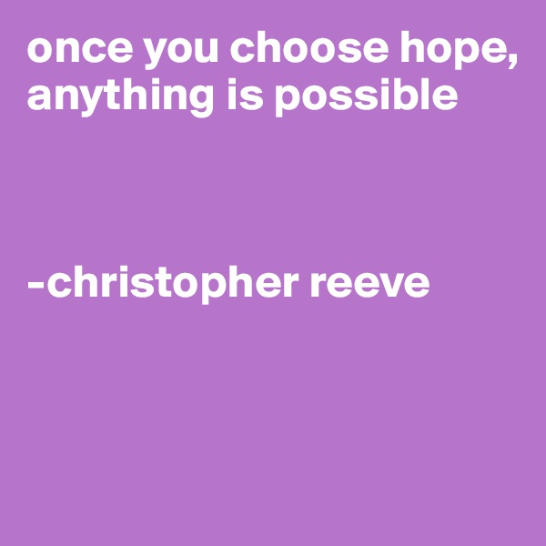 once you choose hope, anything is possible    -christopher reeve