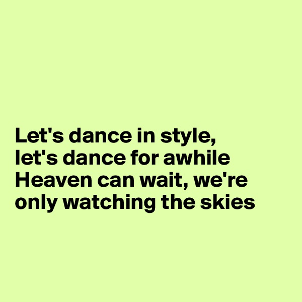 Let's dance in style,  let's dance for awhile  Heaven can wait, we're only watching the skies
