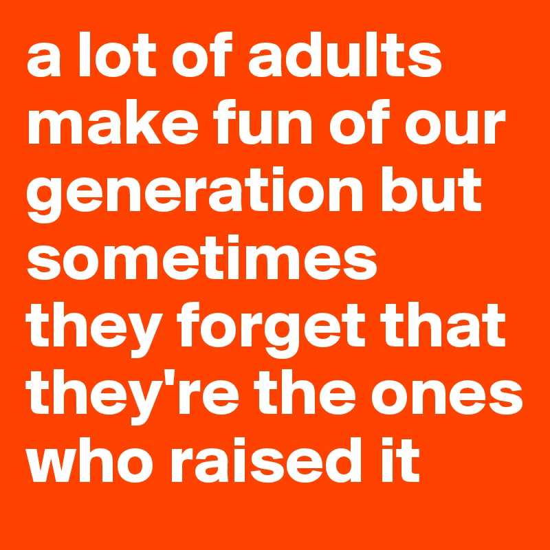 a lot of adults make fun of our generation but sometimes they forget that they're the ones who raised it