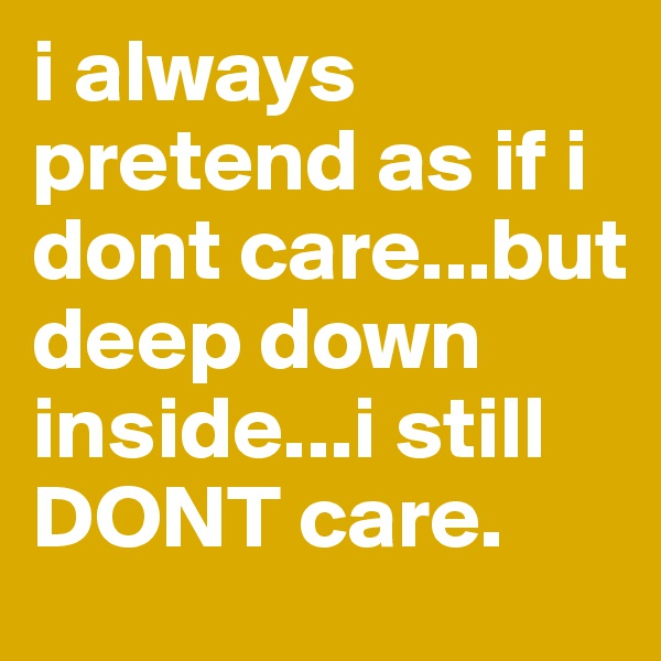 i always pretend as if i dont care...but deep down inside...i still DONT care.