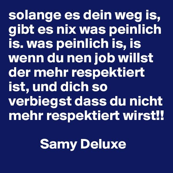 solange es dein weg is, gibt es nix was peinlich is. was peinlich is, is wenn du nen job willst der mehr respektiert ist, und dich so verbiegst dass du nicht mehr respektiert wirst!!             Samy Deluxe