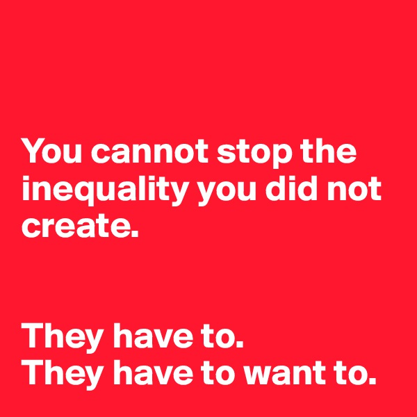 You cannot stop the inequality you did not create.     They have to.  They have to want to.