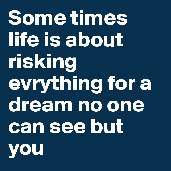 Some times life is about risking evrything for a dream no one can see but you
