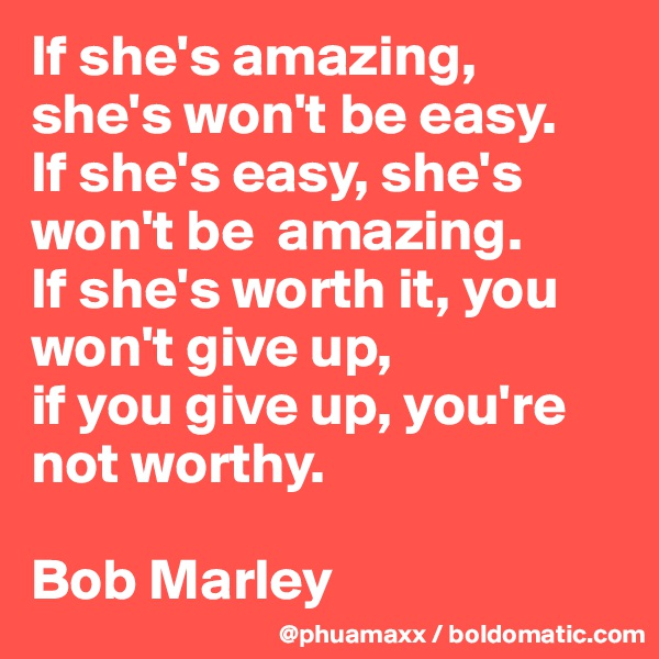 If she's amazing, she's won't be easy.  If she's easy, she's won't be  amazing.  If she's worth it, you won't give up,  if you give up, you're not worthy.  Bob Marley