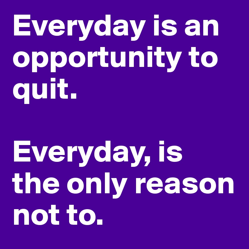 Everyday is an opportunity to quit.   Everyday, is the only reason not to.