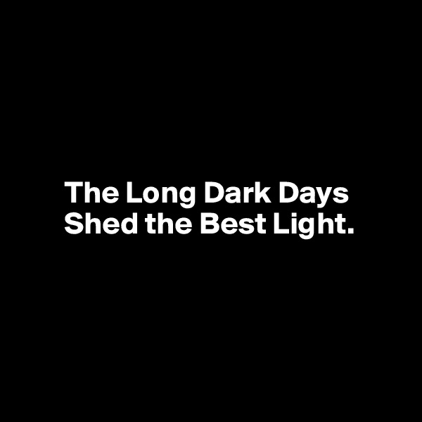 The Long Dark Days          Shed the Best Light.