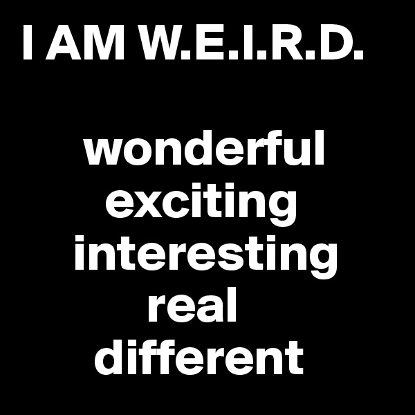 I AM W.E.I.R.D.        wonderful         exciting      interesting             real        different