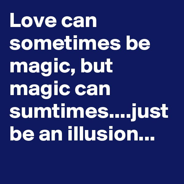 Love can sometimes be magic, but magic can sumtimes....just be an illusion...